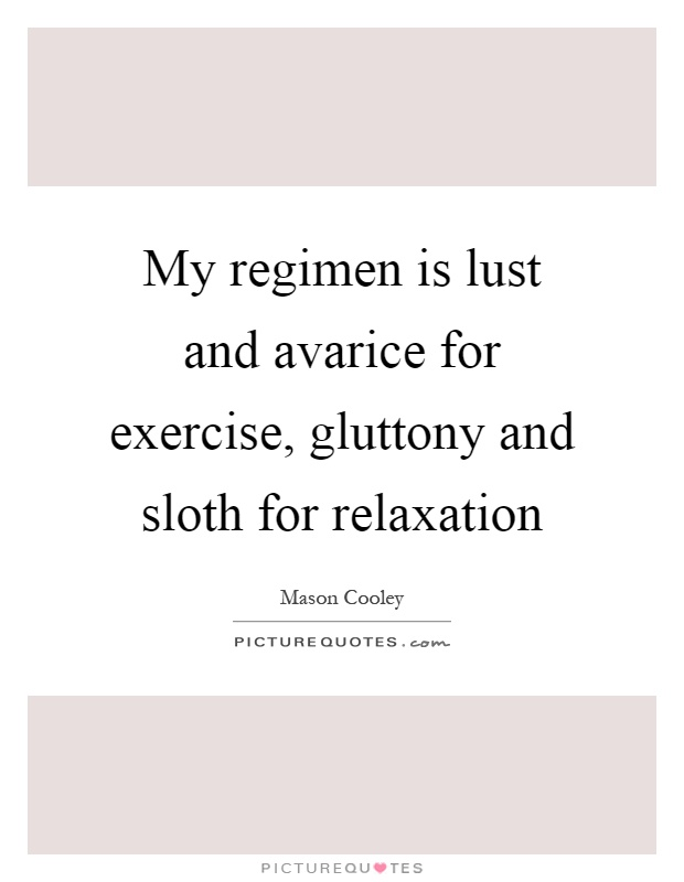 My regimen is lust and avarice for exercise, gluttony and sloth for relaxation Picture Quote #1