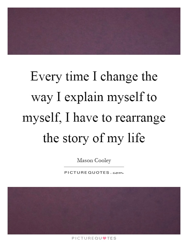 Every time I change the way I explain myself to myself, I have to rearrange the story of my life Picture Quote #1