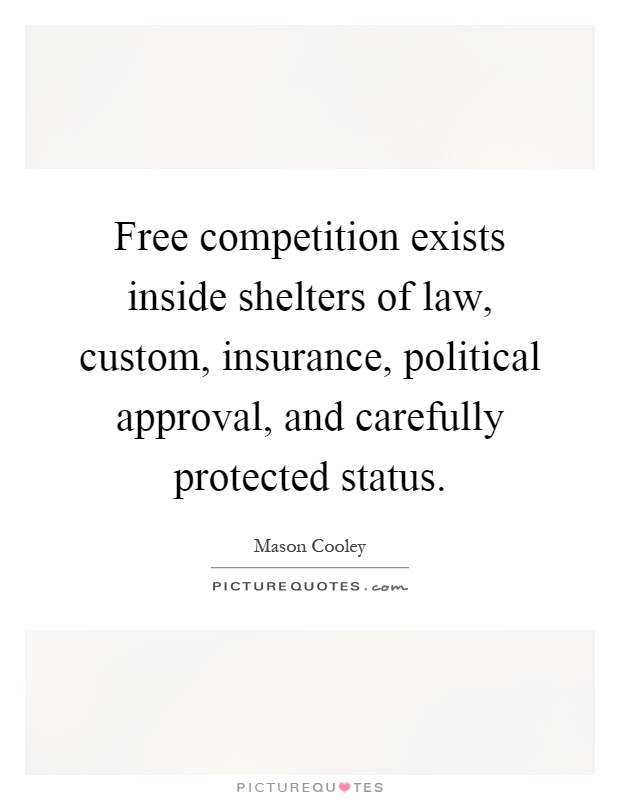 Free competition exists inside shelters of law, custom, insurance, political approval, and carefully protected status Picture Quote #1