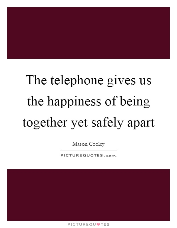 The telephone gives us the happiness of being together yet safely apart Picture Quote #1