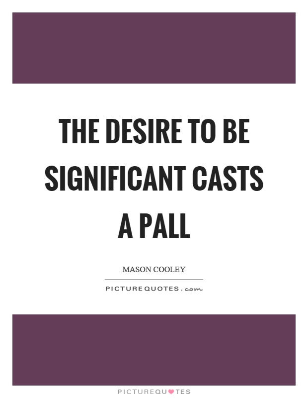 The desire to be significant casts a pall Picture Quote #1
