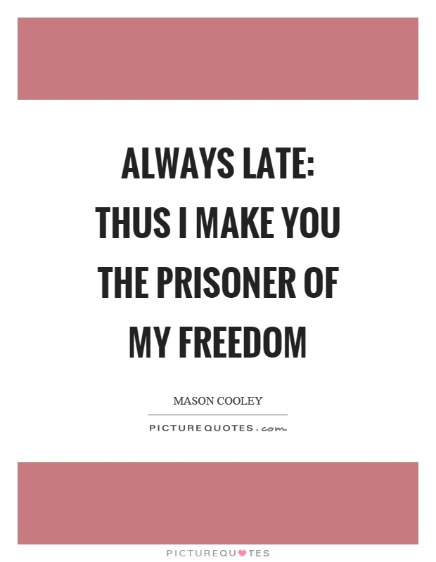 Always late: thus I make you the prisoner of my freedom Picture Quote #1