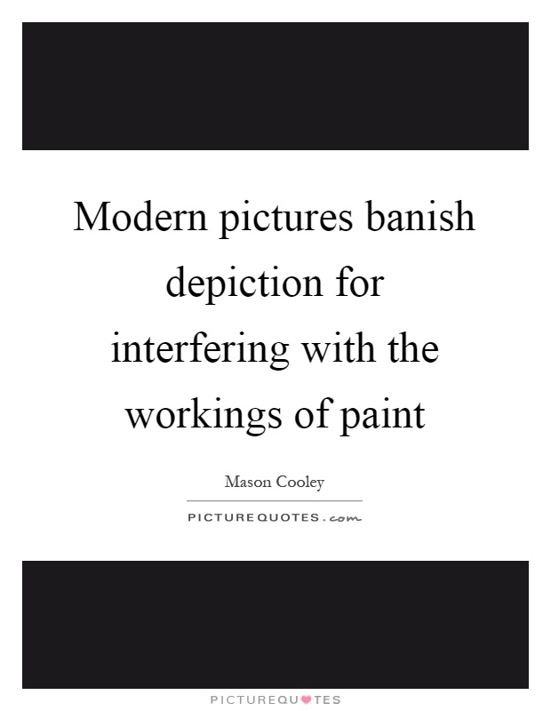 Modern pictures banish depiction for interfering with the workings of paint Picture Quote #1