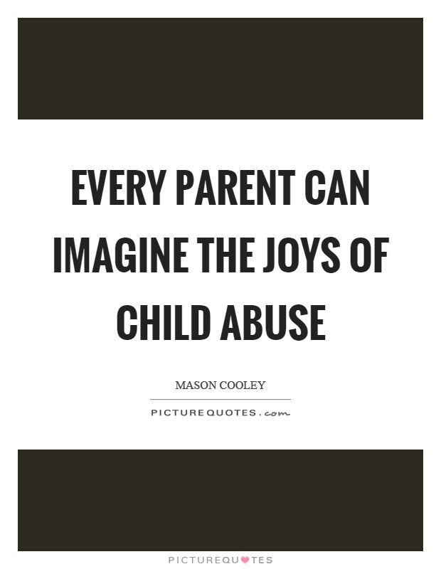 Every parent can imagine the joys of child abuse Picture Quote #1