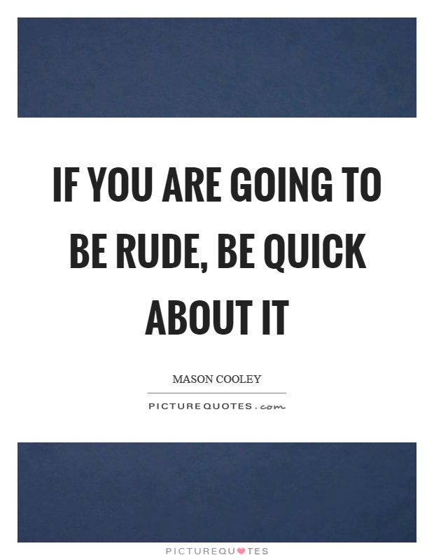 If you are going to be rude, be quick about it Picture Quote #1