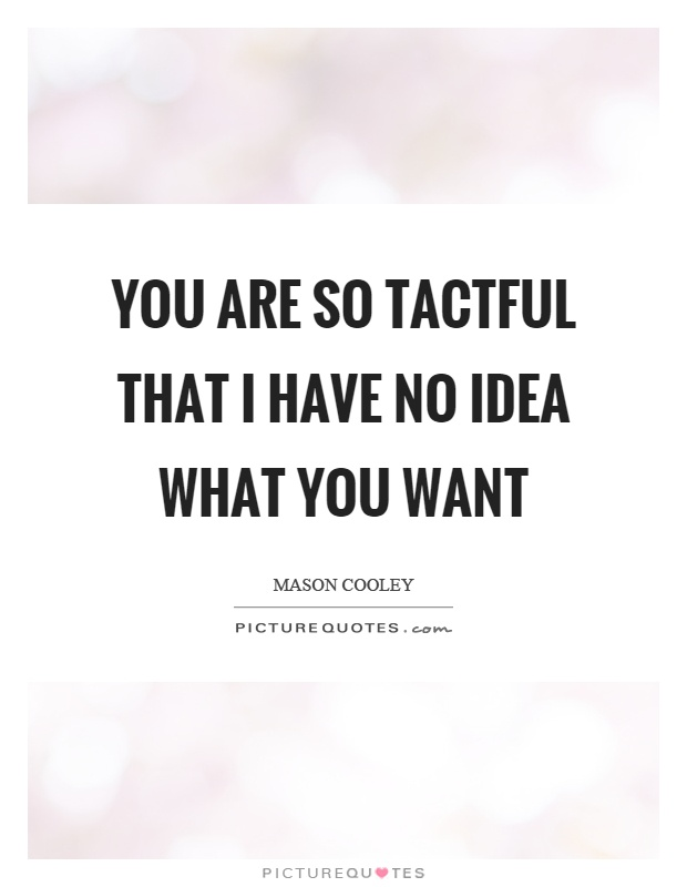 You are so tactful that I have no idea what you want Picture Quote #1