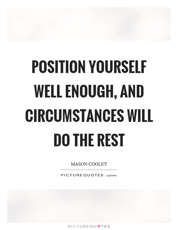 Position yourself well enough, and circumstances will do the rest Picture Quote #1