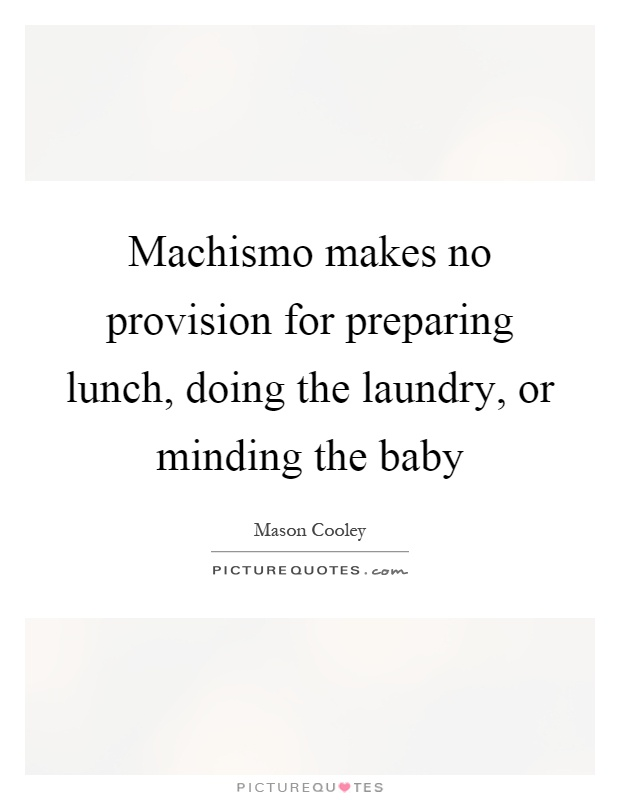 Machismo makes no provision for preparing lunch, doing the laundry, or minding the baby Picture Quote #1