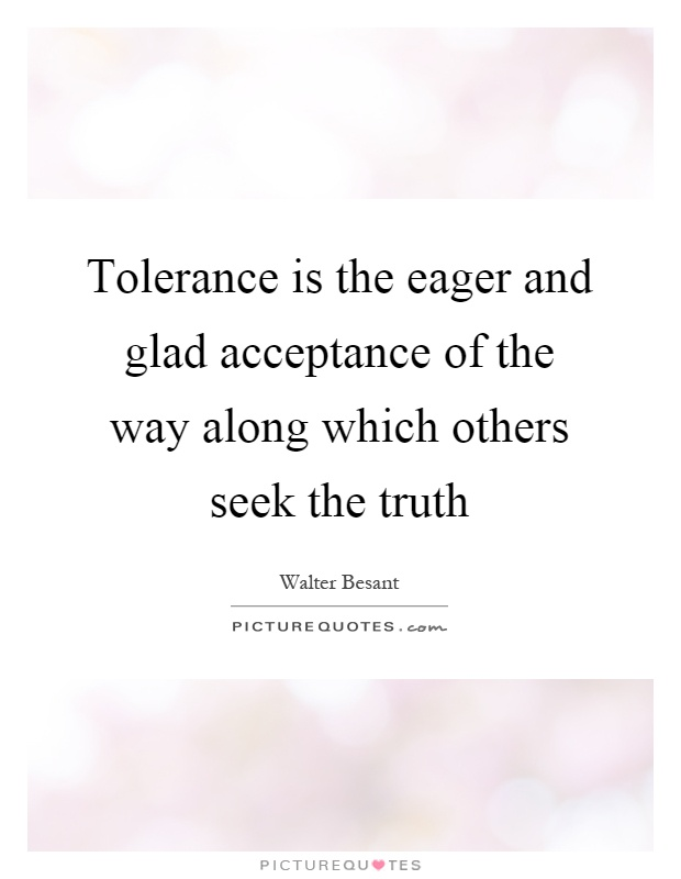 Tolerance is the eager and glad acceptance of the way along which others seek the truth Picture Quote #1