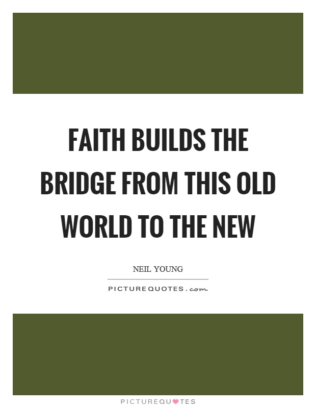 Faith builds the bridge from this old world to the new Picture Quote #1