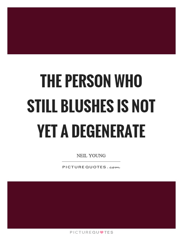The person who still blushes is not yet a degenerate Picture Quote #1