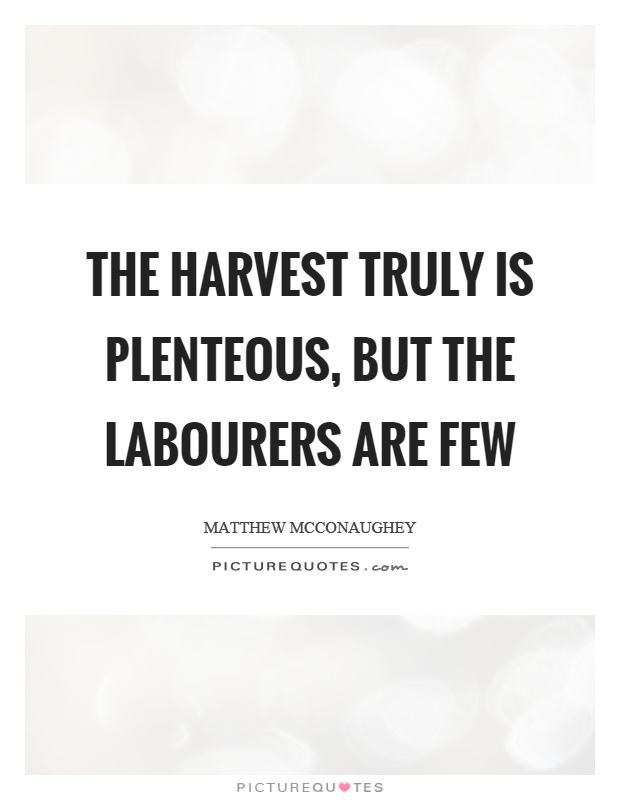The harvest truly is plenteous, but the labourers are few Picture Quote #1