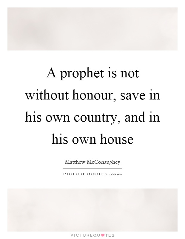 A prophet is not without honour, save in his own country, and in his own house Picture Quote #1
