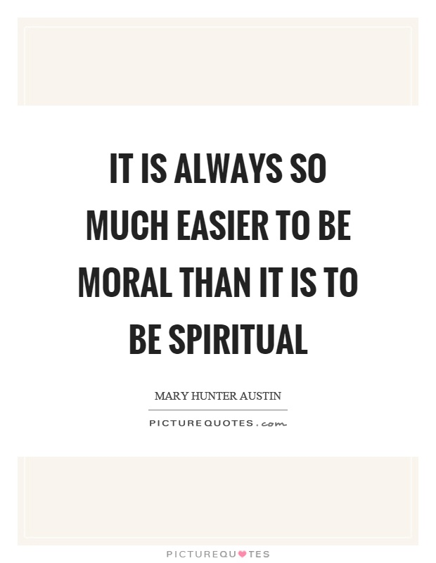 It is always so much easier to be moral than it is to be spiritual Picture Quote #1