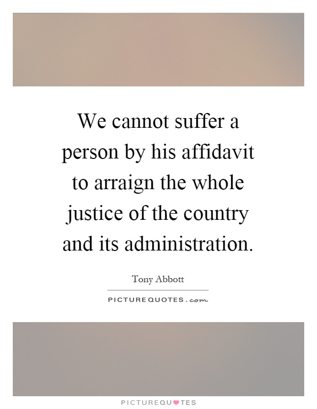We cannot suffer a person by his affidavit to arraign the whole justice of the country and its administration Picture Quote #1
