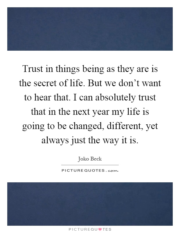 Trust in things being as they are is the secret of life. But we don't want to hear that. I can absolutely trust that in the next year my life is going to be changed, different, yet always just the way it is Picture Quote #1