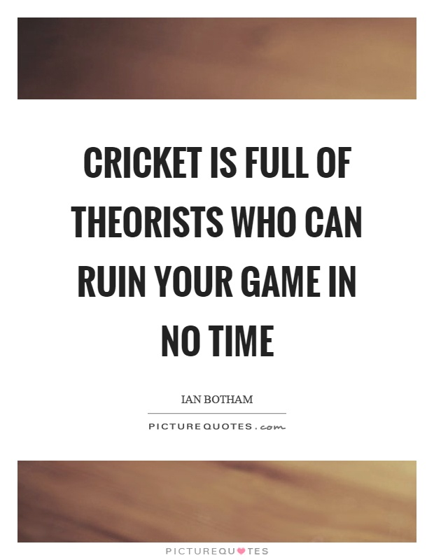 Cricket is full of theorists who can ruin your game in no time Picture Quote #1