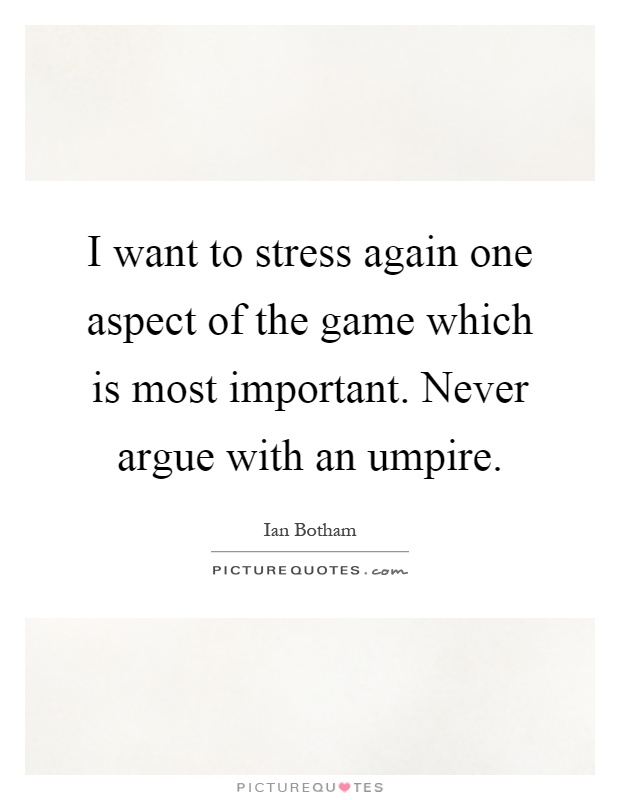 I want to stress again one aspect of the game which is most important. Never argue with an umpire Picture Quote #1