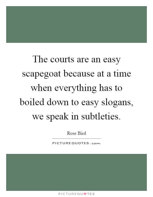 The courts are an easy scapegoat because at a time when everything has to boiled down to easy slogans, we speak in subtleties Picture Quote #1