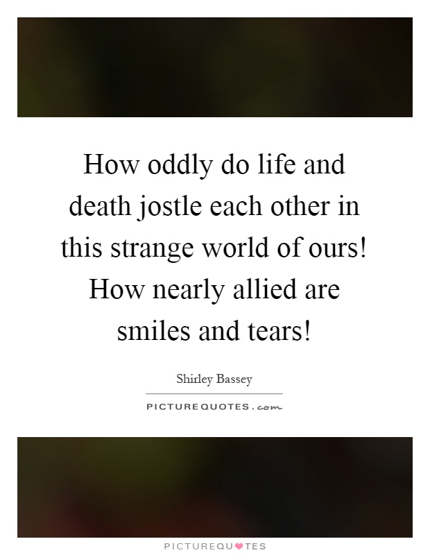 How oddly do life and death jostle each other in this strange world of ours! How nearly allied are smiles and tears! Picture Quote #1