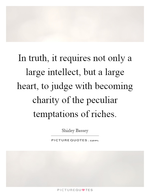 In truth, it requires not only a large intellect, but a large heart, to judge with becoming charity of the peculiar temptations of riches Picture Quote #1