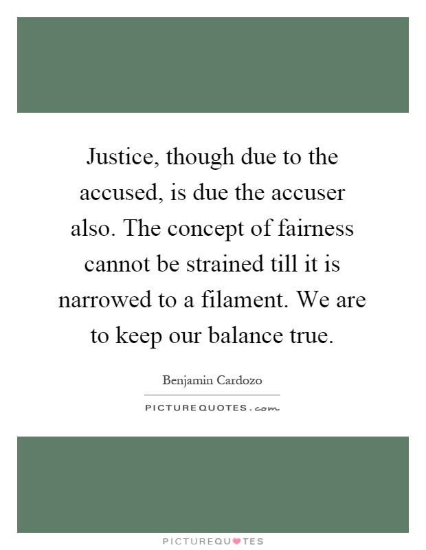 Justice, though due to the accused, is due the accuser also. The concept of fairness cannot be strained till it is narrowed to a filament. We are to keep our balance true Picture Quote #1
