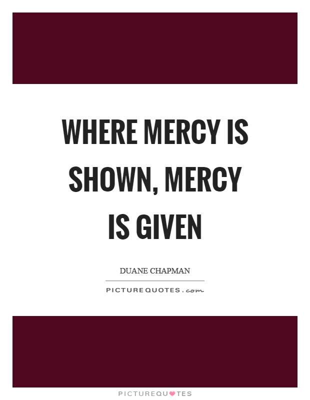 Where mercy is shown, mercy is given Picture Quote #1
