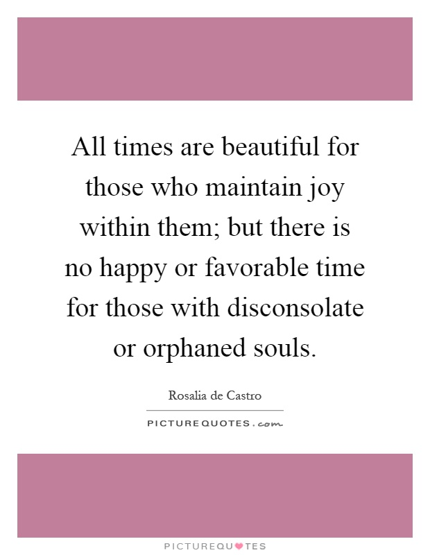 All times are beautiful for those who maintain joy within them; but there is no happy or favorable time for those with disconsolate or orphaned souls Picture Quote #1
