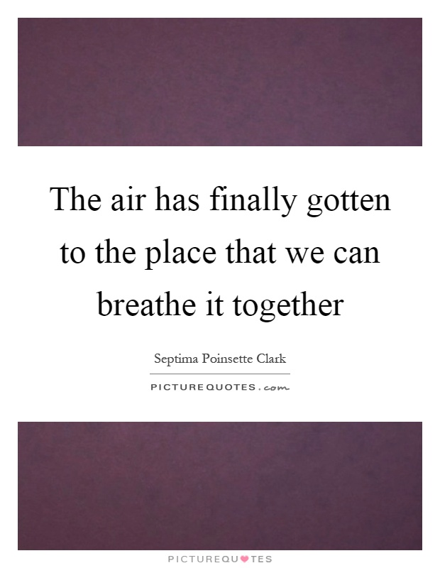 The air has finally gotten to the place that we can breathe it together Picture Quote #1