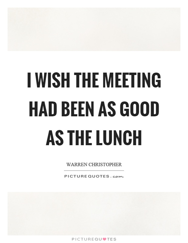 I wish the meeting had been as good as the lunch Picture Quote #1