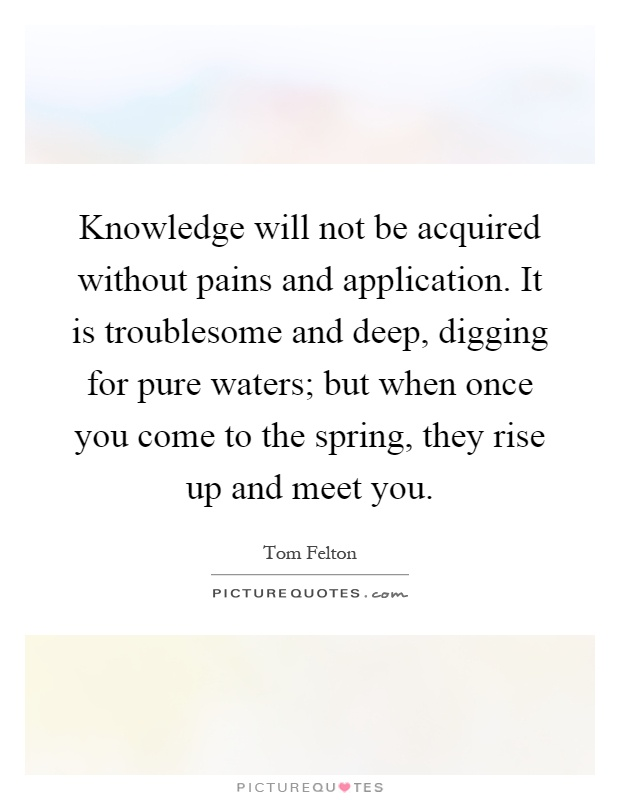 Knowledge will not be acquired without pains and application. It is troublesome and deep, digging for pure waters; but when once you come to the spring, they rise up and meet you Picture Quote #1