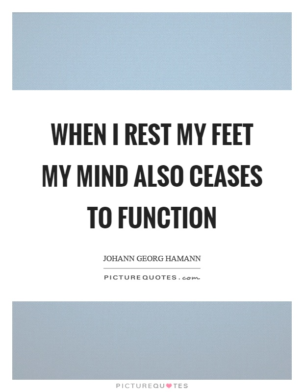 When I rest my feet my mind also ceases to function Picture Quote #1