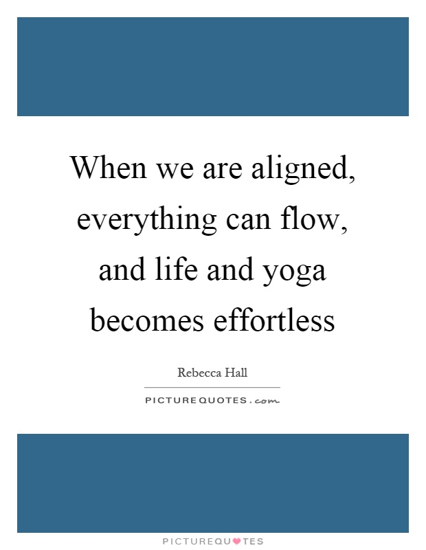 When we are aligned, everything can flow, and life and yoga becomes effortless Picture Quote #1
