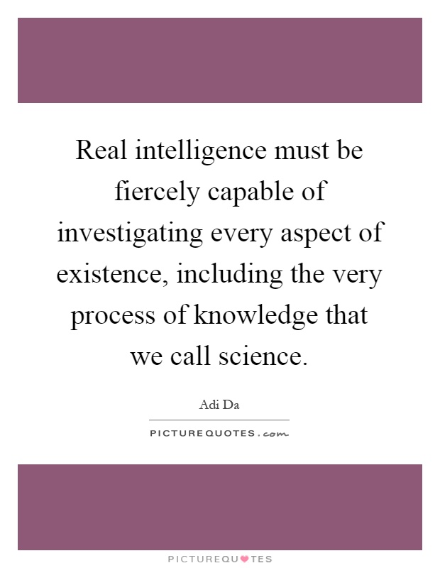 Real intelligence must be fiercely capable of investigating every aspect of existence, including the very process of knowledge that we call science Picture Quote #1