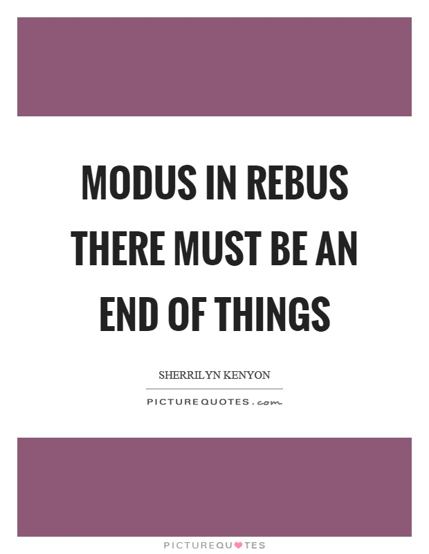 Modus in rebus there must be an end of things Picture Quote #1