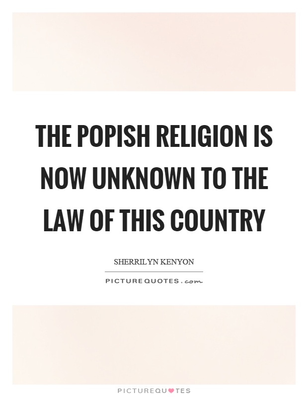 The popish religion is now unknown to the law of this country Picture Quote #1