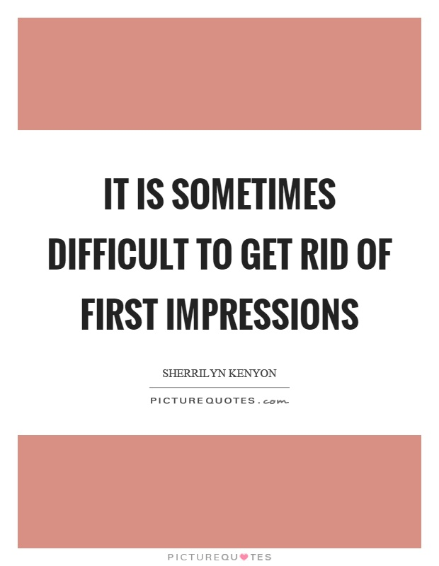 It is sometimes difficult to get rid of first impressions Picture Quote #1