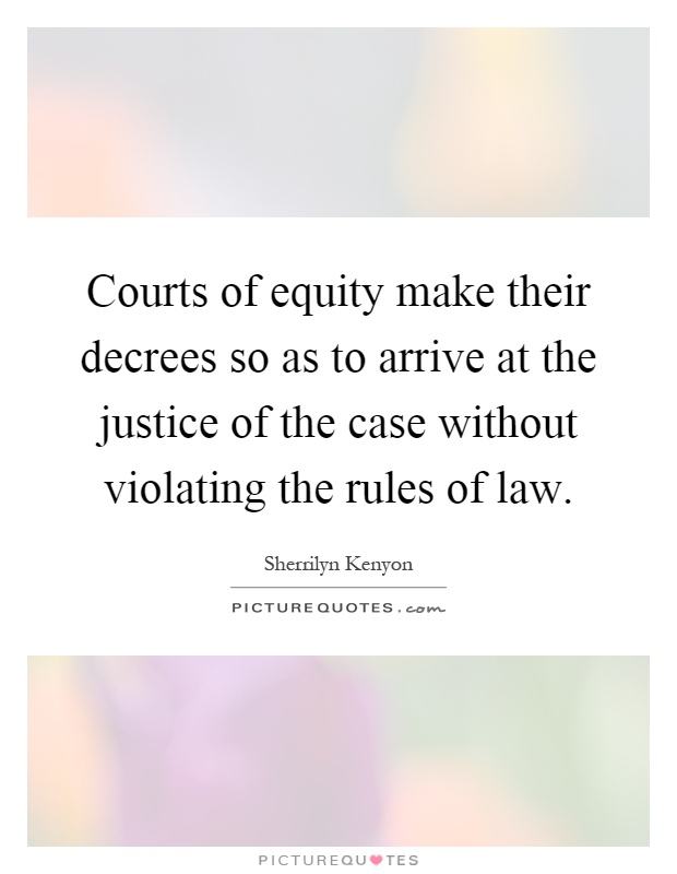 Courts of equity make their decrees so as to arrive at the justice of the case without violating the rules of law Picture Quote #1