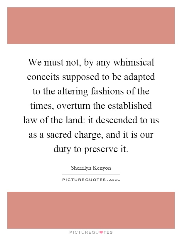 We must not, by any whimsical conceits supposed to be adapted to the altering fashions of the times, overturn the established law of the land: it descended to us as a sacred charge, and it is our duty to preserve it Picture Quote #1