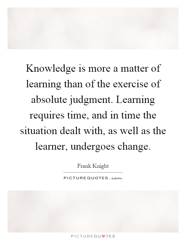 Knowledge is more a matter of learning than of the exercise of absolute judgment. Learning requires time, and in time the situation dealt with, as well as the learner, undergoes change Picture Quote #1
