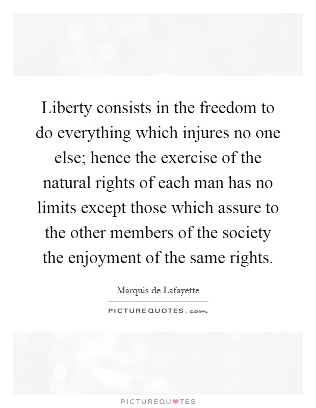 Liberty consists in the freedom to do everything which injures no one else; hence the exercise of the natural rights of each man has no limits except those which assure to the other members of the society the enjoyment of the same rights Picture Quote #1