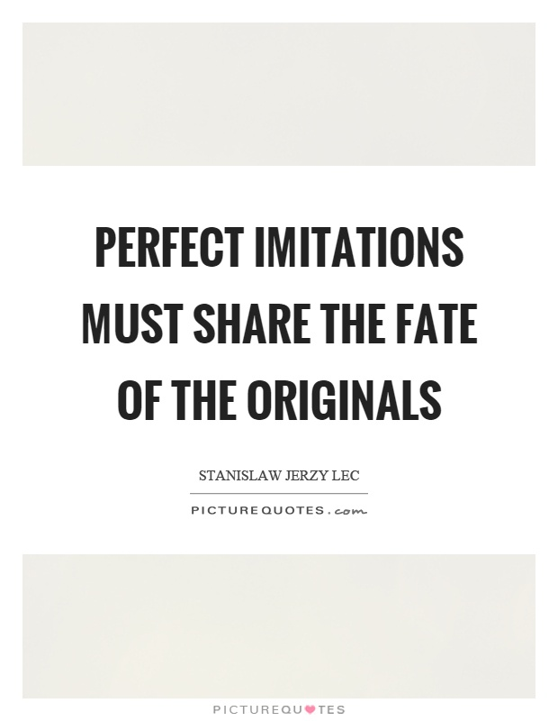 Perfect imitations must share the fate of the originals Picture Quote #1