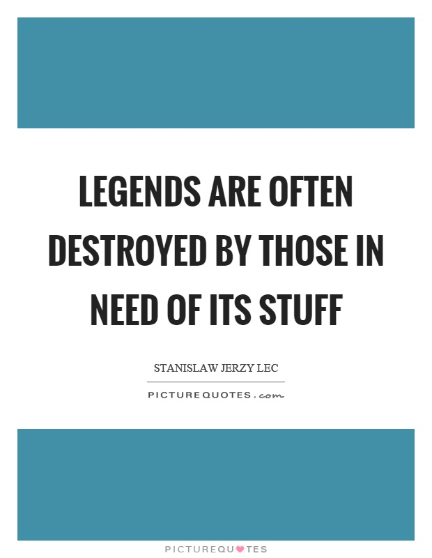 Legends are often destroyed by those in need of its stuff Picture Quote #1