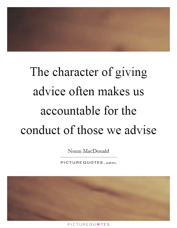 The character of giving advice often makes us accountable for the conduct of those we advise Picture Quote #1