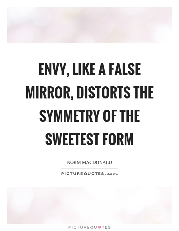 Envy, like a false mirror, distorts the symmetry of the sweetest form Picture Quote #1