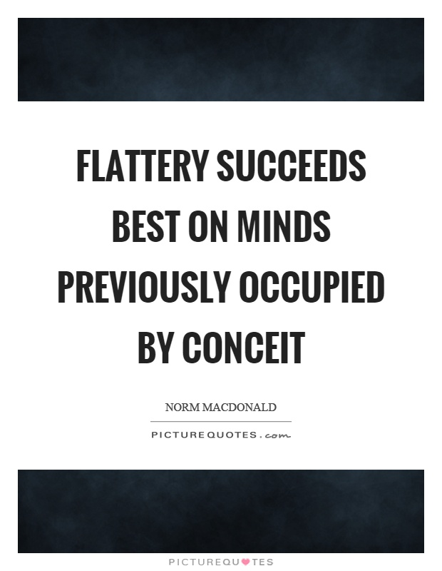 Flattery succeeds best on minds previously occupied by conceit Picture Quote #1