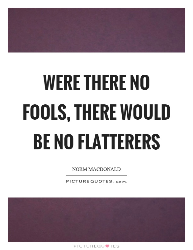 Were there no fools, there would be no flatterers Picture Quote #1