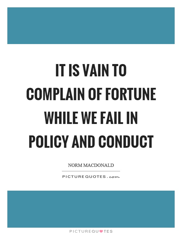 It is vain to complain of fortune while we fail in policy and conduct Picture Quote #1