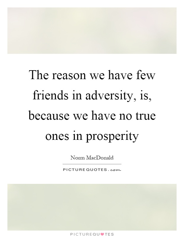 The reason we have few friends in adversity, is, because we have no true ones in prosperity Picture Quote #1