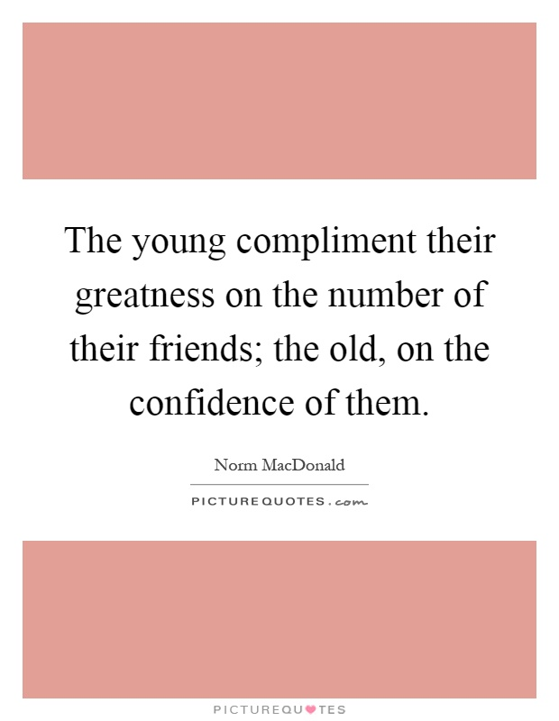 The young compliment their greatness on the number of their friends; the old, on the confidence of them Picture Quote #1